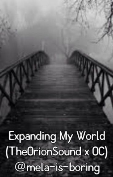 Expanding My World (TheOrionSound x OC) (ON HOLD)