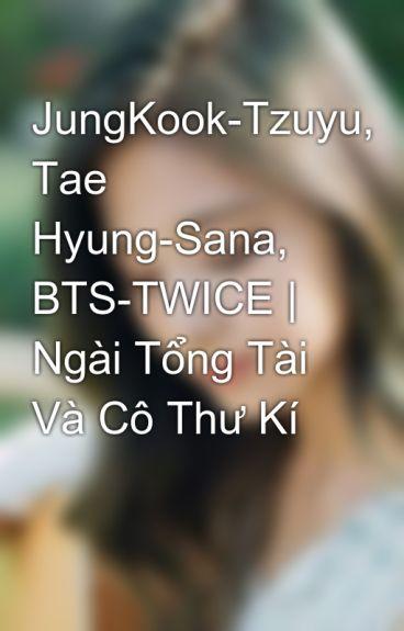 JungKook-Tzuyu, Tae Hyung-Sana, BTS-TWICE |  Ngài Tổng Tài Và Cô Thư Kí