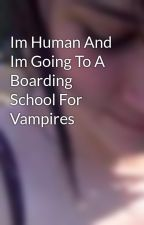 Im Human And Im Going To A Boarding School For Vampires by xxxChickenPiexxx