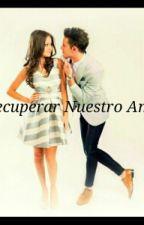 Recuperando Nuestro Amor. (Terminado) by LoQueTuAlmaEscribe