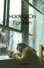Holding On For Him✔ [#Wattys2016] by _banes_