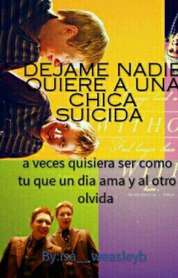 DEJAME NADIE QUIERE A UNA CHICA SUICIDA    **FRED WEASLEY Y TU**