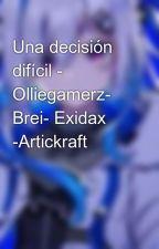 Una decisión difícil - Olliegamerz- Brei- Exidax   by Eliyexi09