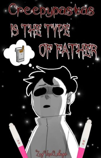 Creepypastas|| Is The Type Of Father...(1)