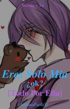Eres Solo Mia ¿ok? [Todo Por Ella] by AdrianaPaola3