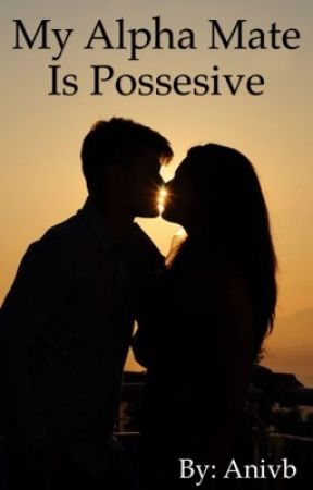 My Alpha Mate Is Possessive by Anicavb