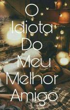 O Idiota Do Meu Melhor Amigo by BellaSalvatore22