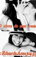 O Idiota Do Meu Irmão by EduardaAraujo4552
