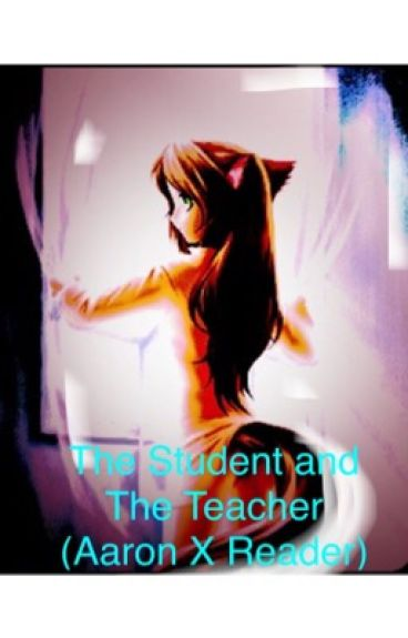 The Student and The Teacher (Aaron X Reader, girl)