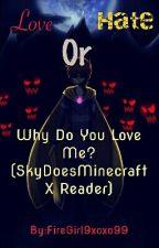 Why Do You Love Me? (SkyDoesMinecraft X Reader) by FireGirl9xoxo99