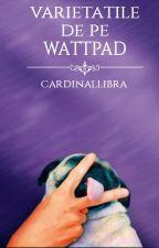 Varietatile de pe Wattpad by CardinalLibra