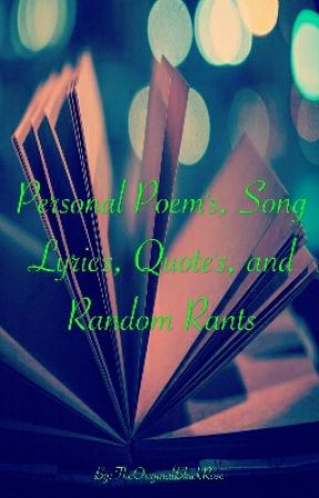 Personal Poem's, Song Lyrics, Quote's, and Random Rants by TheOriginalBlackRose