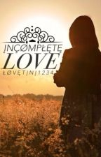 Incomplete Love... by LoveTini1234