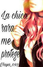 La chica rara me protege (Completa) by yaya_092