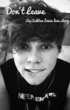 Don't Leave (An Ashton Irwin Fanfiction) by 5SOSfanfictionforall
