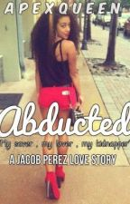 Abducted [A Jacob Perez Love Story] by 2wiceTheBandz