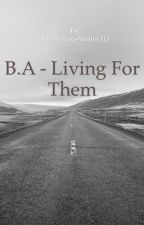 B.A - Living For Them by MysteriousWriter111