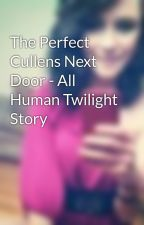 The Perfect Cullens Next Door - All Human Twilight Story by B_Bear