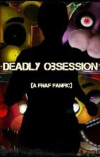 Deadly Obsession (A FNAF Fanfic) by MidnightsFlame