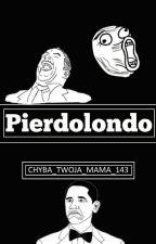 Pierdolondo :) by Chyba_twoja_mama_143