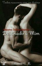 Destinado à Mim - Série Amores Sobrenaturais (Em Revisão) by LaiLua