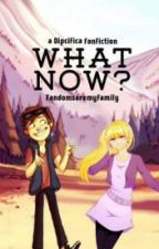 What Now? - A Dipcifica Fanfiction by BreveNevasca