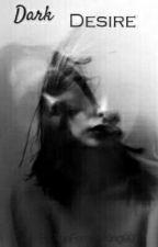 Dark Desire  by TheFemaleKing99