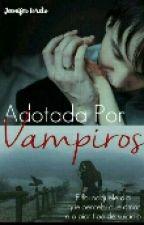 ♡Adotada Por Vampiros♡ by JhenniferLoreto