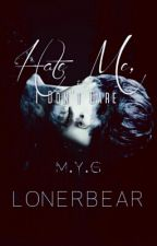 Hate Me, I Don't Care [M.Y.G] by LonerBear