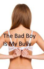 The Bad Boy Is My Bully by BadToTheBoneYup