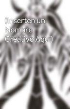 (Inserten un Nombre Creativo Aqui) by dilgimon