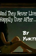 And They Never Lived Happily Ever After..... by ForeverYukti