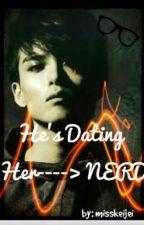 He's Dating Her------->NERD by misskeijei