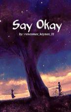 Say Okay by renesmee_keynes_31