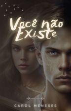 Você Não Existe [EM REVISÃO] by QuaseCarol