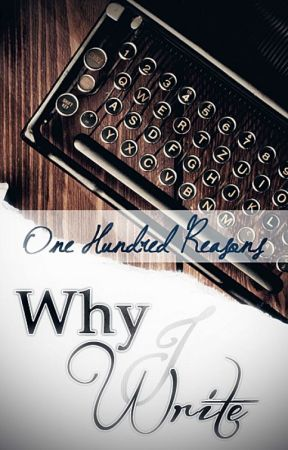 One Hundred Reasons Why I Write by Alithea96