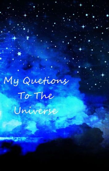 My Questions To The Universe