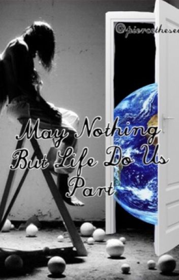 May Nothing But Life Do Us Part