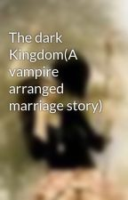 The dark Kingdom(A vampire arranged marriage story) by KAYLEIANDLUCIEN