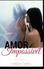 Amor impossível ( Revisada e concluída)  by lisdaliacapita