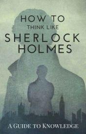 How To Think Like Sherlock Holmes  by Shy_Shadow
