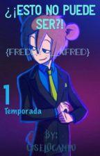 ¿¡Esto No Puede Ser?!Freddy Y Tu}[terminada](1 temporada) by GiselOcampo