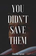 You Didn't Save Them (on hold) by Livi-the-Sprout