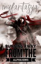 Running Away from The Alpha King by Myfantasya
