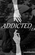 Addicted // Z.M  WOLNO PISANE by niazkillambitch