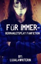 Für immer- GermanLetsPlay Fanfiction by LujalaWriterin