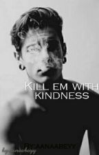 Kill Em With Kindness by aanaabeyy