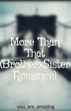 More Than That (BrotherxSister Romance) by you_are_amazing