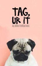 Tag, ur it by AIIIWantForNewtmas