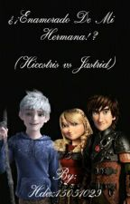 ¿¡Enamorado De Mi Hermana?! [Hiccstrid VS Jastrid] by Hdez15051029